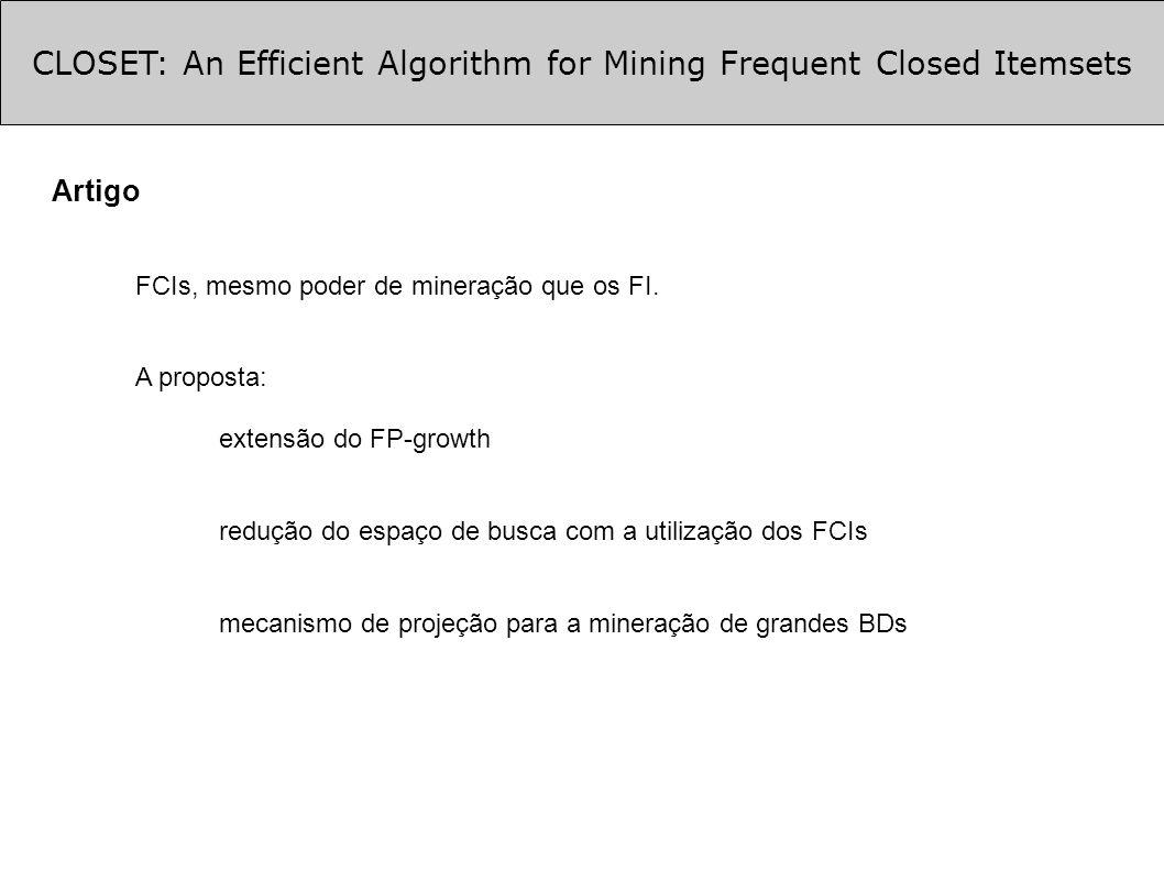 CLOSET: An Efficient Algorithm for Mining Frequent Closed Itemsets Otimizações (cont.) Otimização 3: extrair FCIs diretamente da FP-tree criada a partir de um BD condicional e que possua apenas um ramo Ex.: FP-tree gerada a partir do BD condicional de {f}, TDB|f: {ce},{c} root | c: 4 | e: 3 | f: 3 Assim encontramos os FCIs: {c f : 4} {c e f : 3}