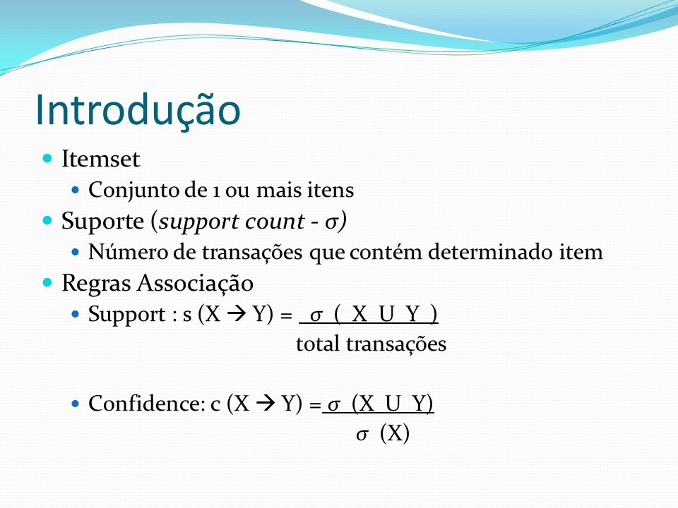 Introdução Itemset Conjunto de 1 ou mais itens Suporte (support count - σ) Número de transações que contém determinado item Regras Associação Support