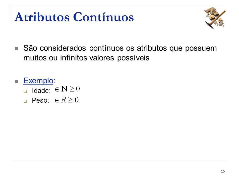 20 Atributos Contínuos São considerados contínuos os atributos que possuem muitos ou infinitos valores possíveis Exemplo: Idade: Peso: