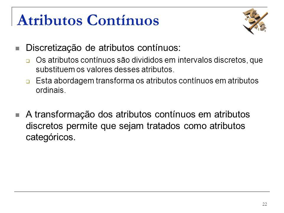 22 Atributos Contínuos Discretização de atributos contínuos: Os atributos contínuos são divididos em intervalos discretos, que substituem os valores d
