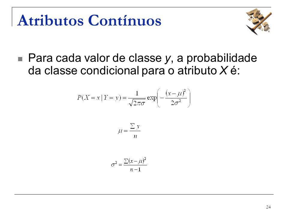 24 Atributos Contínuos Para cada valor de classe y, a probabilidade da classe condicional para o atributo X é: