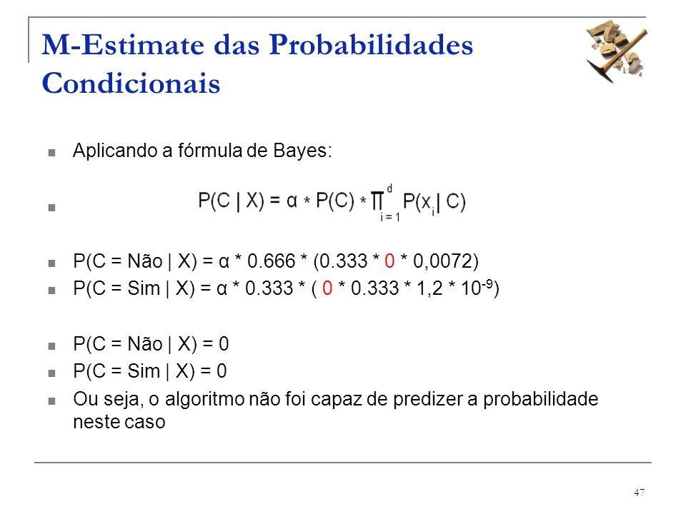 47 M-Estimate das Probabilidades Condicionais Aplicando a fórmula de Bayes: P(C = Não | X) = α * 0.666 * (0.333 * 0 * 0,0072) P(C = Sim | X) = α * 0.3