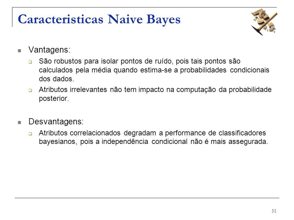 51 Caracteristicas Naive Bayes Vantagens: São robustos para isolar pontos de ruído, pois tais pontos são calculados pela média quando estima-se a prob
