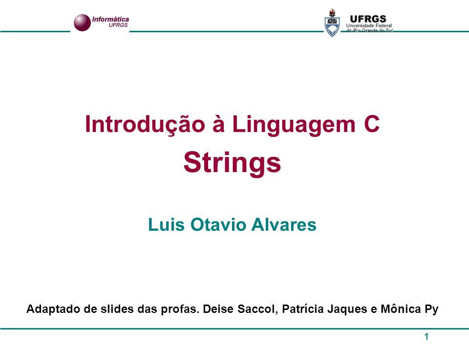 1 Introdução à Linguagem C Strings Luis Otavio Alvares Adaptado de slides das profas. Deise Saccol, Patrícia Jaques e Mônica Py