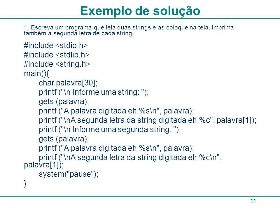 11 Exemplo de solução 1. Escreva um programa que leia duas strings e as coloque na tela. Imprima também a segunda letra de cada string. #include main(