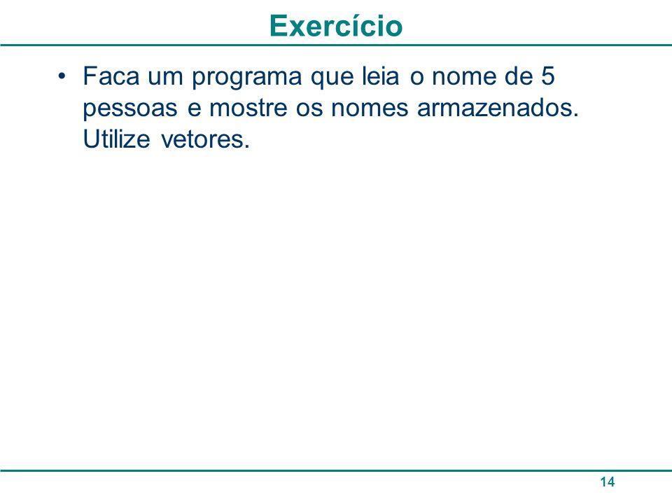 Exercício Faca um programa que leia o nome de 5 pessoas e mostre os nomes armazenados. Utilize vetores. 14