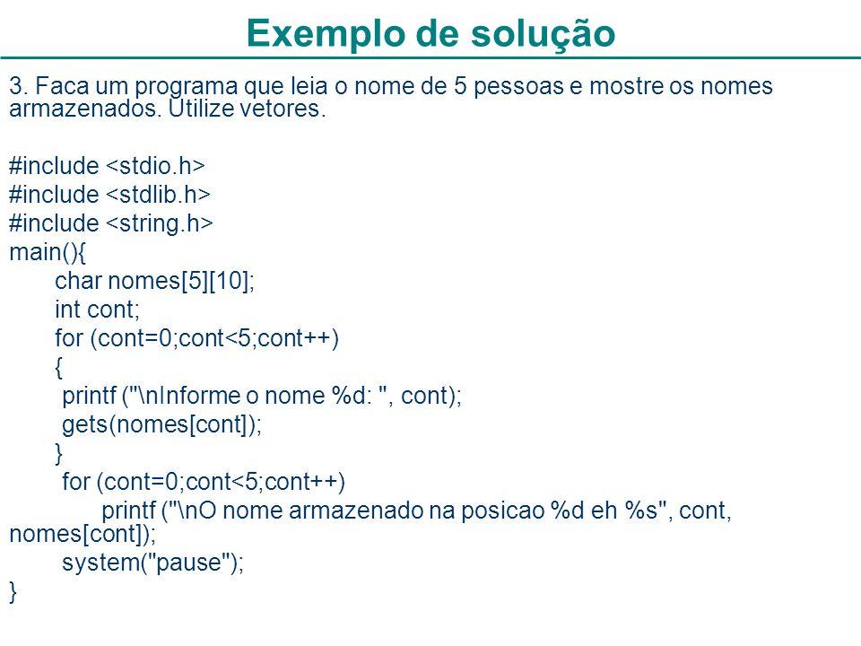 15 Exemplo de solução 3. Faca um programa que leia o nome de 5 pessoas e mostre os nomes armazenados. Utilize vetores. #include main(){ char nomes[5][