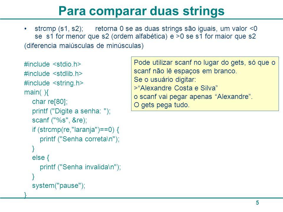 5 Para comparar duas strings strcmp (s1, s2); retorna 0 se as duas strings são iguais, um valor 0 se s1 for maior que s2 (diferencia maiúsculas de min