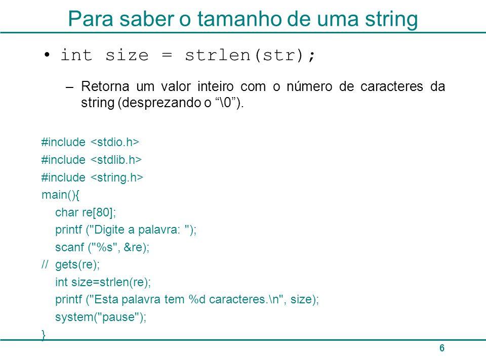 6 Para saber o tamanho de uma string int size = strlen(str); –Retorna um valor inteiro com o número de caracteres da string (desprezando o \0). #inclu