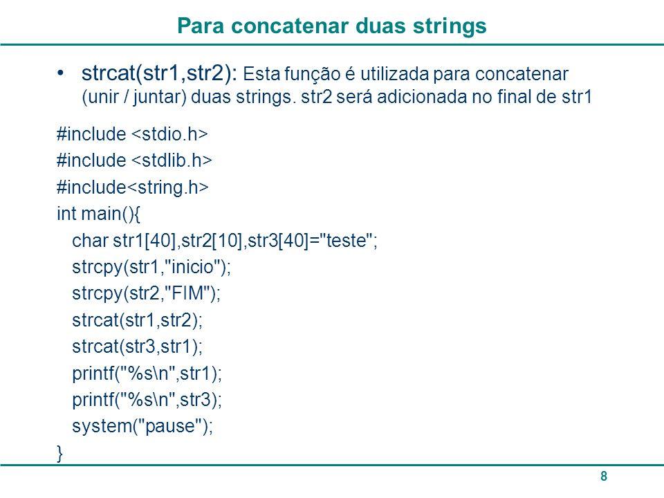 Para concatenar duas strings strcat(str1,str2): Esta função é utilizada para concatenar (unir / juntar) duas strings. str2 será adicionada no final de