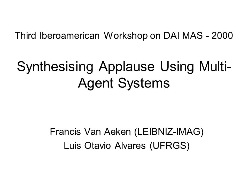 Third Iberoamerican Workshop on DAI MAS - 2000 Synthesising Applause Using Multi- Agent Systems Francis Van Aeken (LEIBNIZ-IMAG) Luis Otavio Alvares (