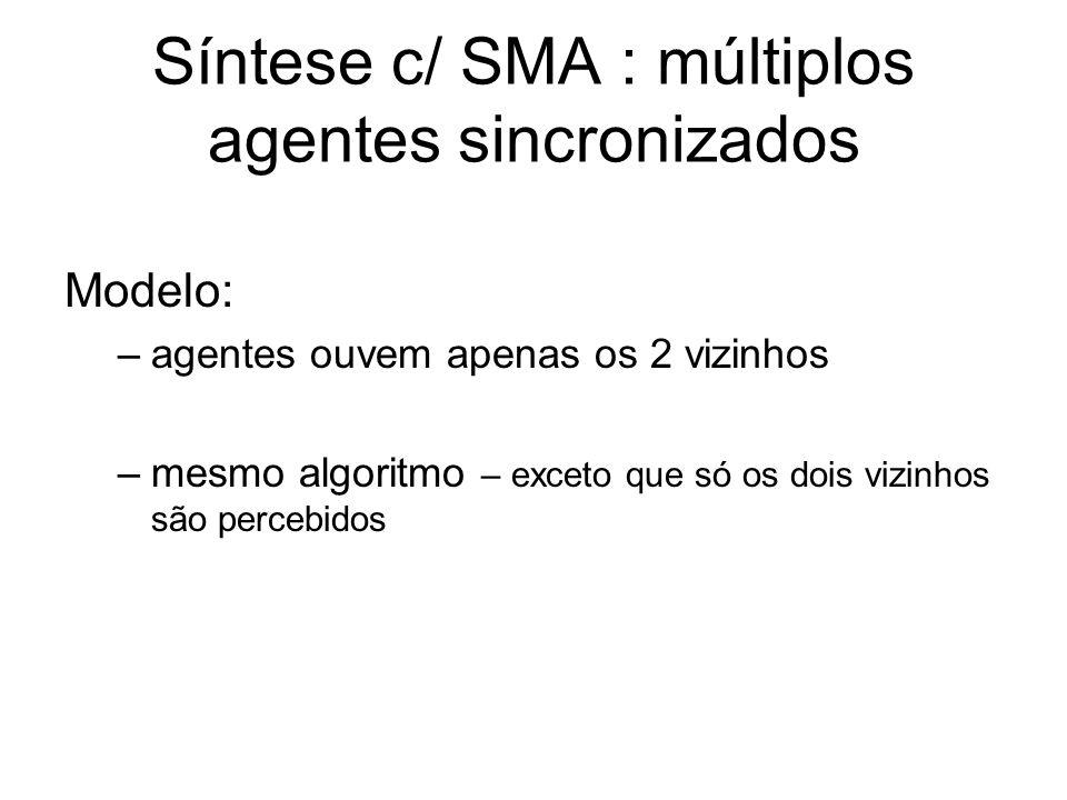 Síntese c/ SMA : múltiplos agentes sincronizados Modelo: –agentes ouvem apenas os 2 vizinhos –mesmo algoritmo – exceto que só os dois vizinhos são per