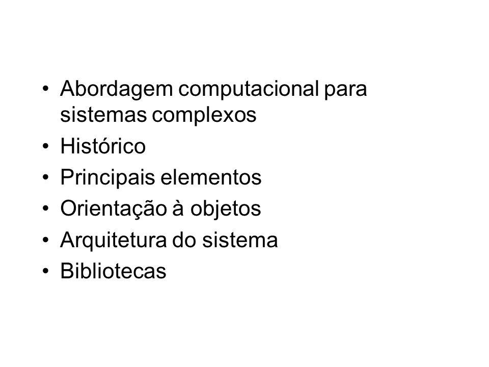 Abordagem computacional para sistemas complexos Histórico Principais elementos Orientação à objetos Arquitetura do sistema Bibliotecas