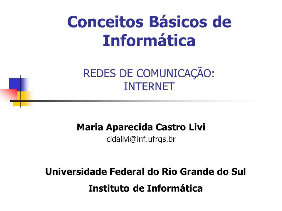 Conceitos Básicos de Informática REDES DE COMUNICAÇÃO: INTERNET Maria Aparecida Castro Livi cidalivi@inf.ufrgs.br Universidade Federal do Rio Grande d