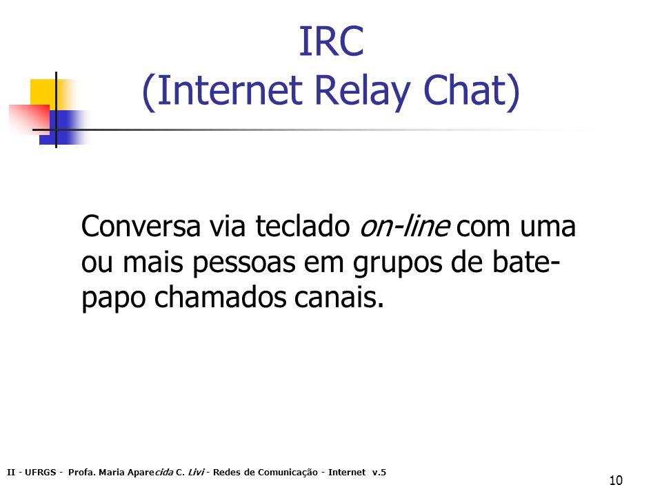 II - UFRGS - Profa. Maria Aparecida C. Livi - Redes de Comunicação - Internet v.5 10 IRC (Internet Relay Chat) Conversa via teclado on-line com uma ou