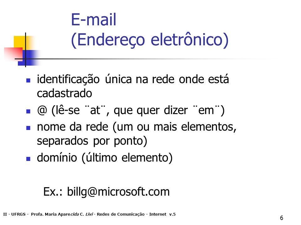 II - UFRGS - Profa. Maria Aparecida C. Livi - Redes de Comunicação - Internet v.5 6 E-mail (Endereço eletrônico) identificação única na rede onde está