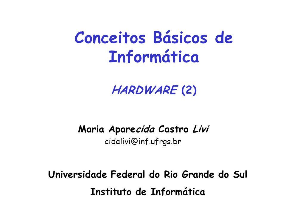 Conceitos Básicos de Informática HARDWARE (2) Maria Aparecida Castro Livi cidalivi@inf.ufrgs.br Universidade Federal do Rio Grande do Sul Instituto de Informática