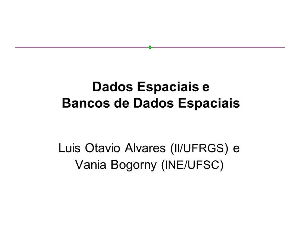 Dados Espaciais e Bancos de Dados Espaciais Luis Otavio Alvares ( II/UFRGS ) e Vania Bogorny ( INE/UFSC )