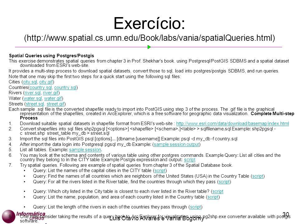 Luis Otavio Alvares e Vania Bogorny 30 Exercício: (http://www.spatial.cs.umn.edu/Book/labs/vania/spatialQueries.html) Spatial Queries using Postgres/Postgis This exercise demonstrates spatial queries from chapter 3 in Prof.