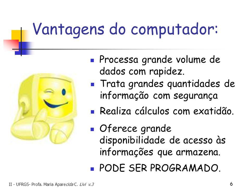 II - UFRGS- Profa. Maria Aparecida C. Livi v.3 6 Vantagens do computador: Processa grande volume de dados com rapidez. PODE SER PROGRAMADO. Trata gran