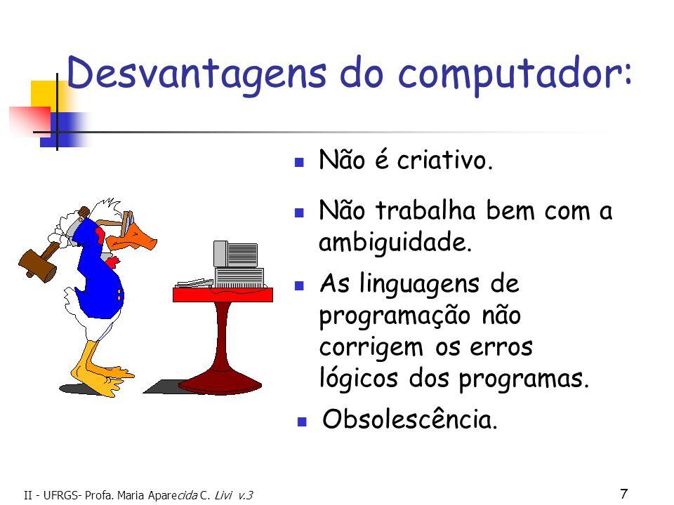II - UFRGS- Profa. Maria Aparecida C. Livi v.3 7 Desvantagens do computador: Não é criativo. Obsolescência. Não trabalha bem com a ambiguidade. As lin