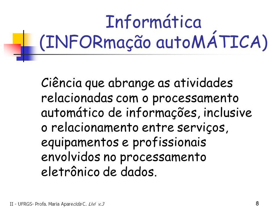 II - UFRGS- Profa. Maria Aparecida C. Livi v.3 8 Informática (INFORmação autoMÁTICA) Ciência que abrange as atividades relacionadas com o processament