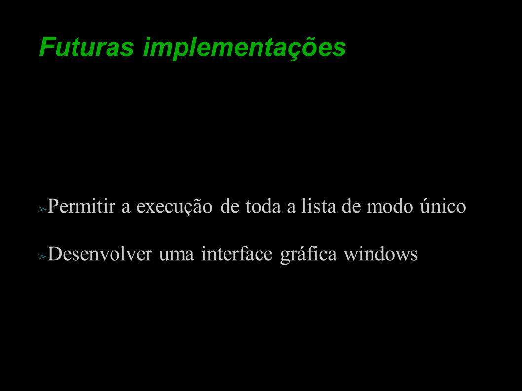 Futuras implementações Permitir a execução de toda a lista de modo único Desenvolver uma interface gráfica windows