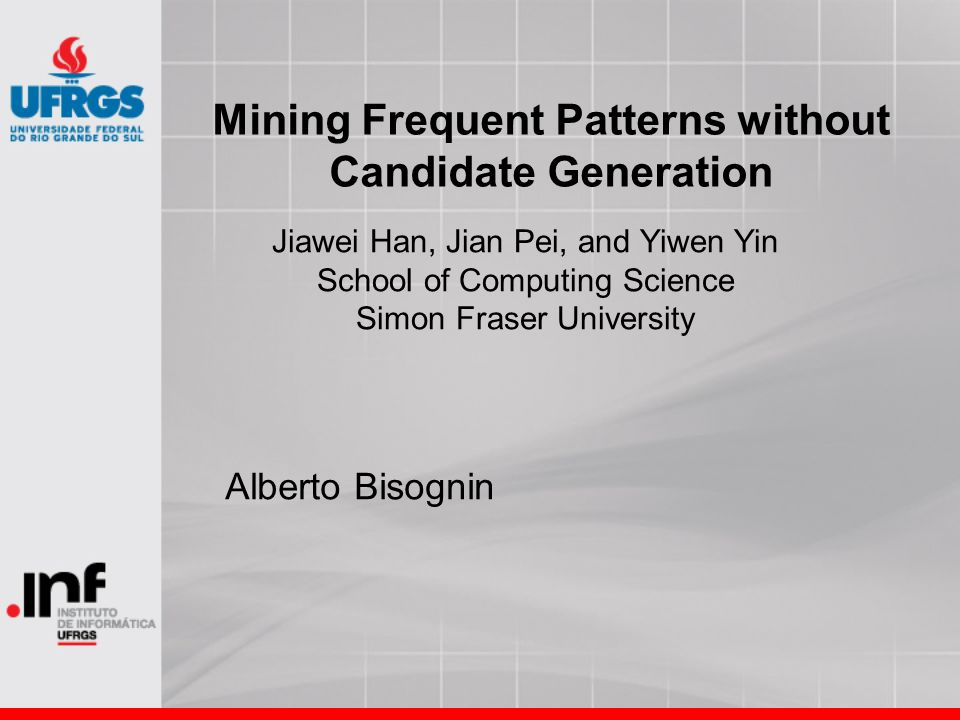 Mining Frequent Patterns without Candidate Generation Alberto Bisognin Jiawei Han, Jian Pei, and Yiwen Yin School of Computing Science Simon Fraser Un
