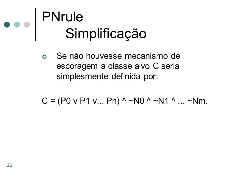 26 PNrule Simplificação Se não houvesse mecanismo de escoragem a classe alvo C seria simplesmente definida por: C = (P0 v P1 v... Pn) ^ ~N0 ^ ~N1 ^...