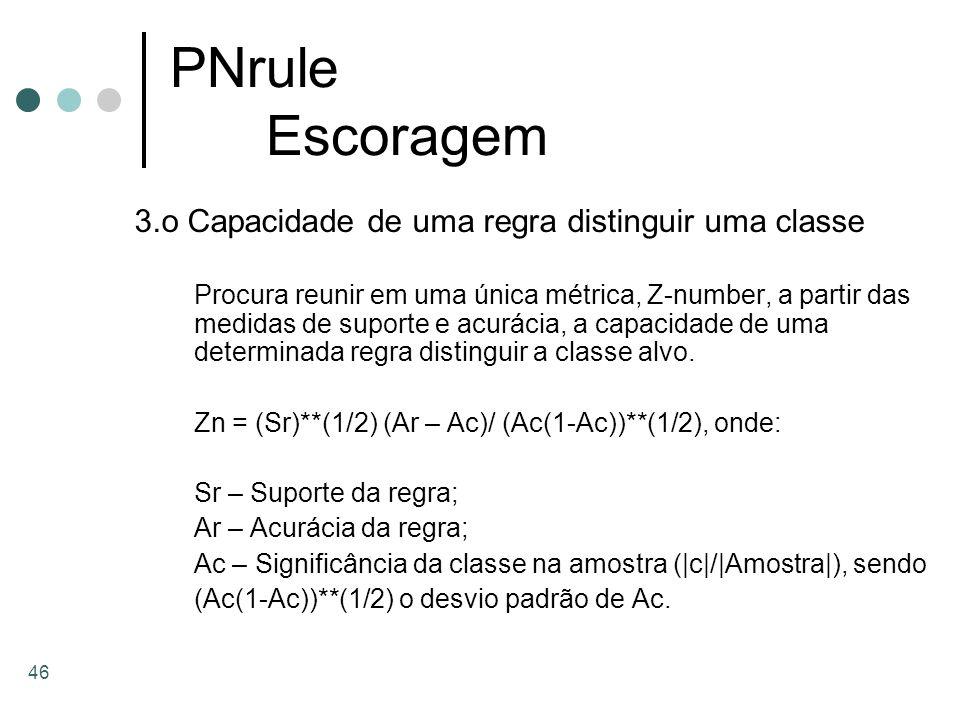 46 PNrule Escoragem 3.o Capacidade de uma regra distinguir uma classe Procura reunir em uma única métrica, Z-number, a partir das medidas de suporte e