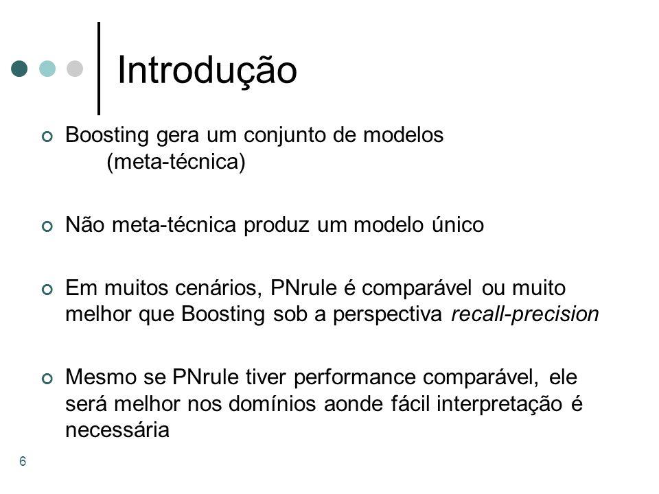 6 Introdução Boosting gera um conjunto de modelos (meta-técnica) Não meta-técnica produz um modelo único Em muitos cenários, PNrule é comparável ou mu