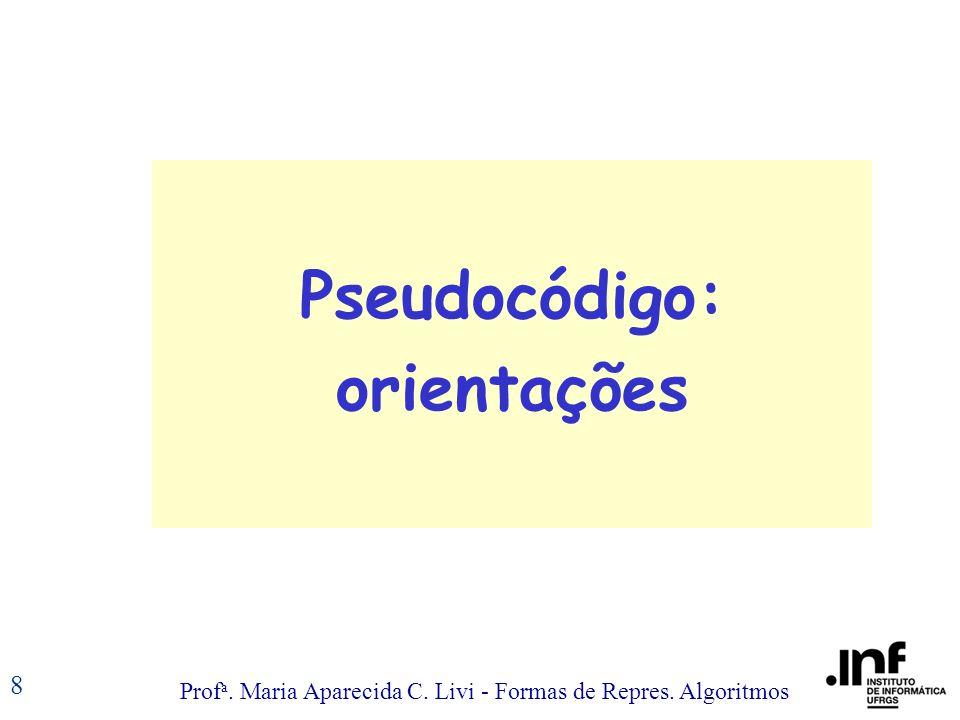 Prof a. Maria Aparecida C. Livi - Formas de Repres. Algoritmos 8 Pseudocódigo: orientações