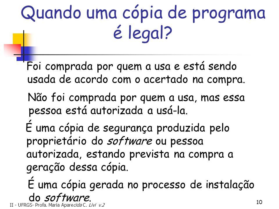 II - UFRGS- Profa. Maria Aparecida C. Livi v.2 10 Quando uma cópia de programa é legal? Foi comprada por quem a usa e está sendo usada de acordo com o