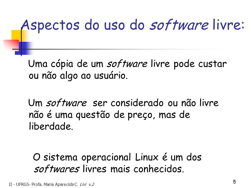 II - UFRGS- Profa. Maria Aparecida C. Livi v.2 5 Aspectos do uso do software livre: Uma cópia de um software livre pode custar ou não algo ao usuário.