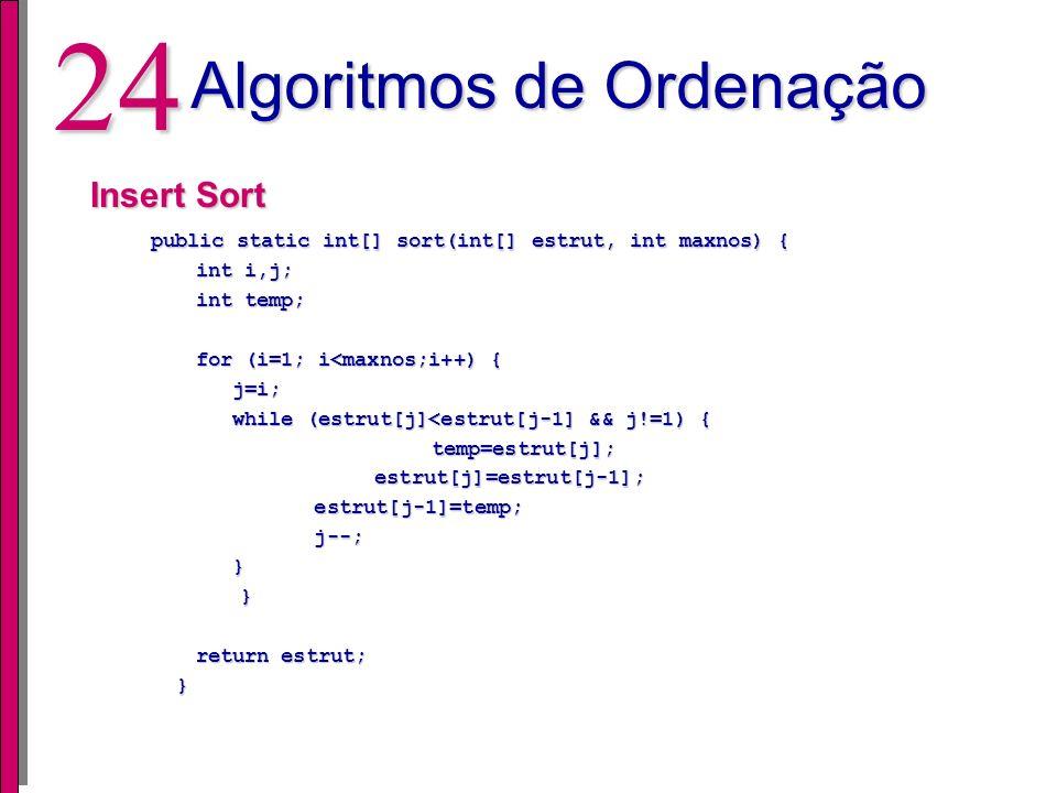 23 Algoritmos de Ordenação Bubble Sort public static int[] sort(int[] estrut, int maxnos) { public static int[] sort(int[] estrut, int maxnos) { int i