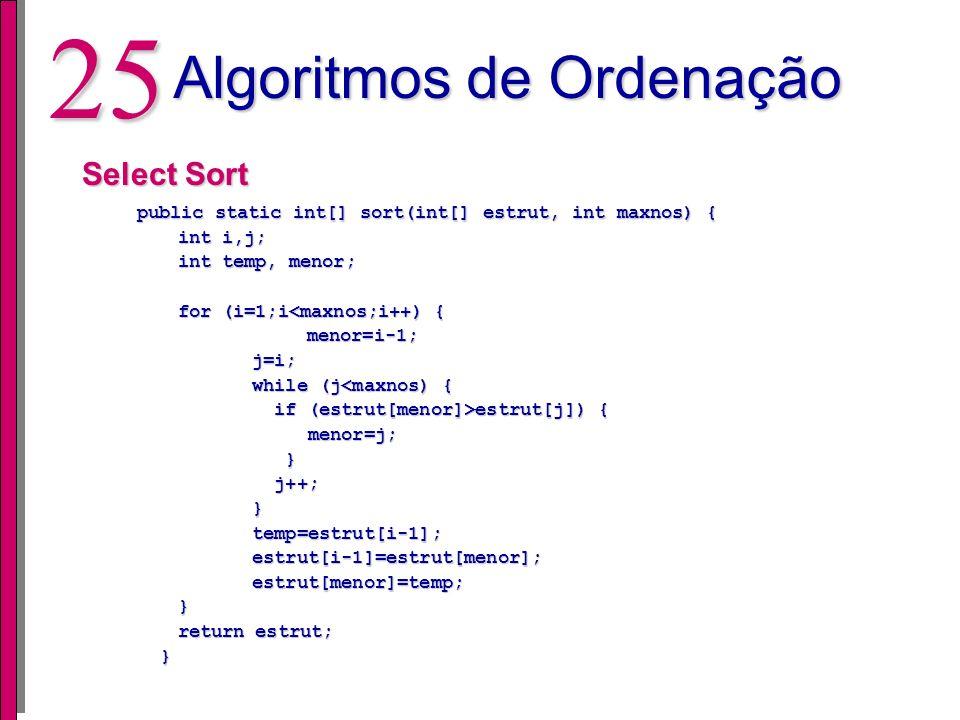 24 Algoritmos de Ordenação Insert Sort public static int[] sort(int[] estrut, int maxnos) { public static int[] sort(int[] estrut, int maxnos) { int i