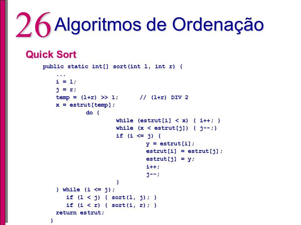 25 Algoritmos de Ordenação Select Sort public static int[] sort(int[] estrut, int maxnos) { public static int[] sort(int[] estrut, int maxnos) { int i