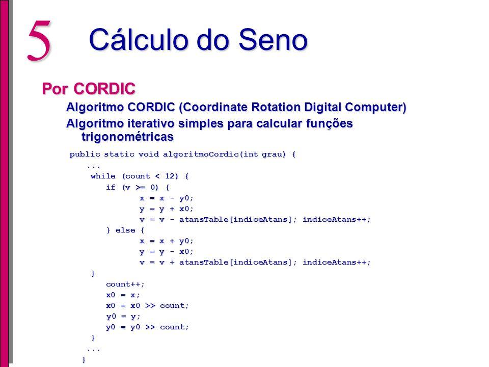 4 Cálculo do Seno Por Tabela Para determinar o seno de um ângulo deve apenas realizar uma busca na tabela public static int senoTab(int grau) { public