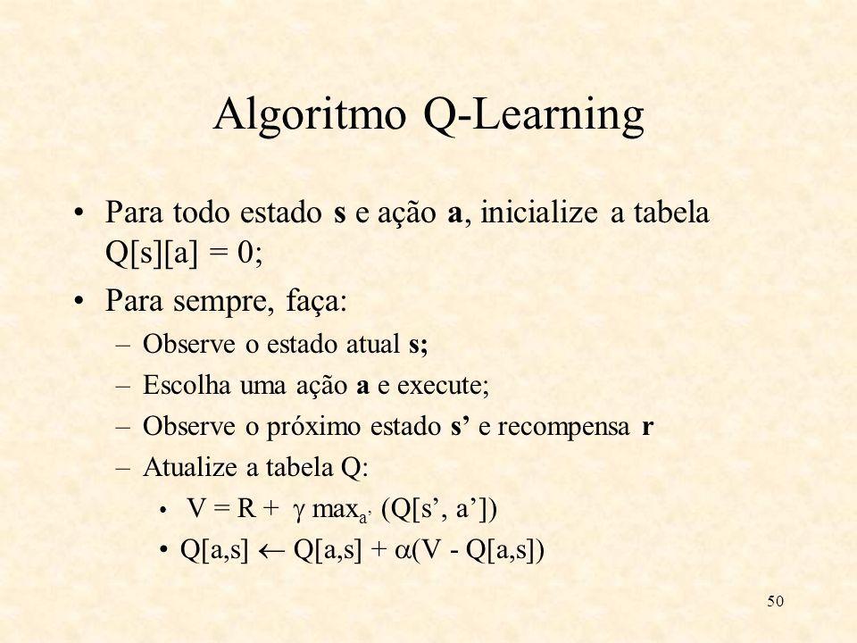 50 Algoritmo Q-Learning Para todo estado s e ação a, inicialize a tabela Q[s][a] = 0; Para sempre, faça: –Observe o estado atual s; –Escolha uma ação a e execute; –Observe o próximo estado s e recompensa r –Atualize a tabela Q: V = R + max a (Q[s, a]) Q[a,s] Q[a,s] + (V - Q[a,s])