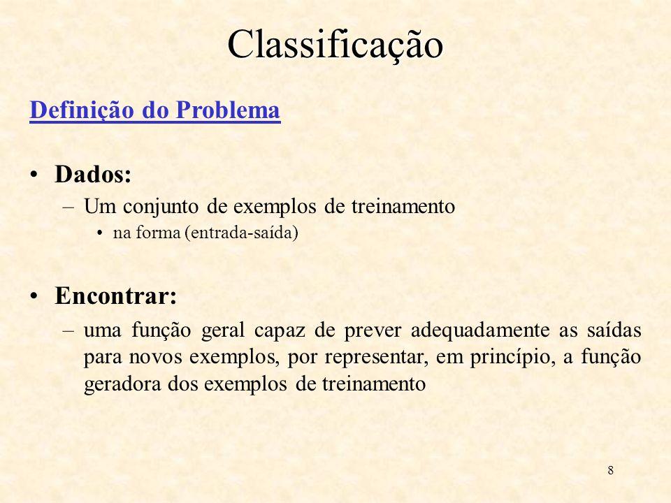 8Classificação Definição do Problema Dados: –Um conjunto de exemplos de treinamento na forma (entrada-saída) Encontrar: –uma função geral capaz de prever adequadamente as saídas para novos exemplos, por representar, em princípio, a função geradora dos exemplos de treinamento