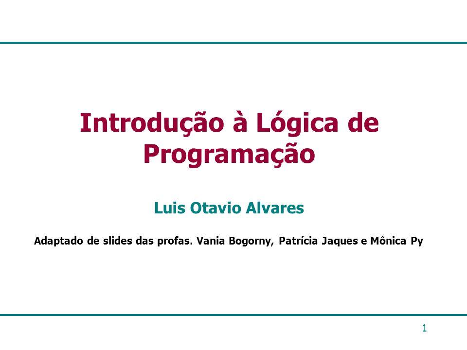 1 Introdução à Lógica de Programação Luis Otavio Alvares Adaptado de slides das profas. Vania Bogorny, Patrícia Jaques e Mônica Py
