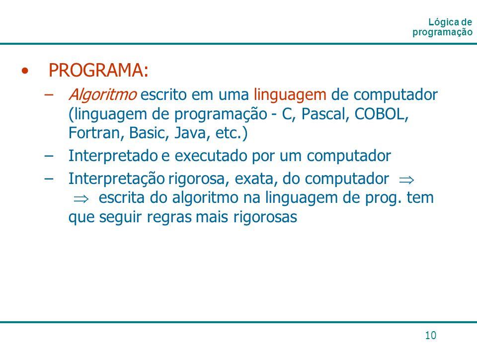 10 PROGRAMA: –Algoritmo escrito em uma linguagem de computador (linguagem de programação - C, Pascal, COBOL, Fortran, Basic, Java, etc.) –Interpretado