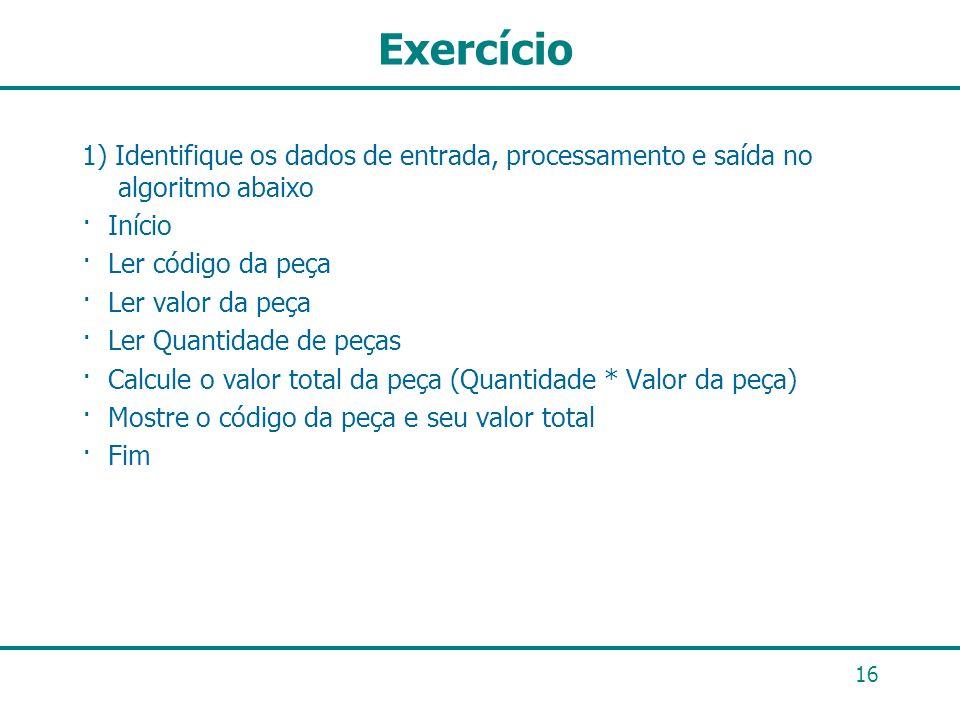 16 Exercício 1) Identifique os dados de entrada, processamento e saída no algoritmo abaixo · Início · Ler código da peça · Ler valor da peça · Ler Qua