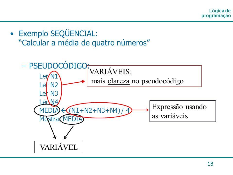 18 Exemplo SEQÜENCIAL: Calcular a média de quatro números –PSEUDOCÓDIGO: Ler N1 Ler N2 Ler N3 Ler N4 MEDIA (N1+N2+N3+N4) / 4 Mostrar MEDIA Lógica de p