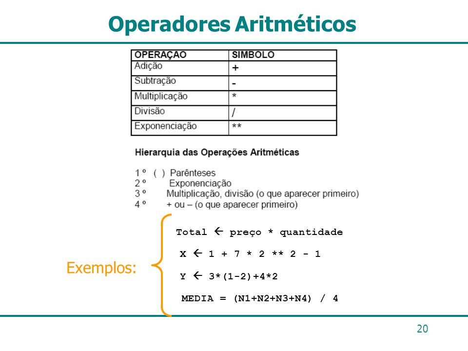 20 Operadores Aritméticos Exemplos: MEDIA = (N1+N2+N3+N4) / 4 X 1 + 7 * 2 ** 2 - 1 Total preço * quantidade Y 3*(1-2)+4*2