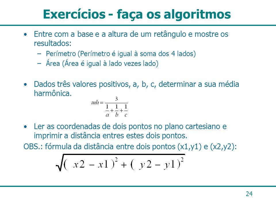 Exercícios - faça os algoritmos Entre com a base e a altura de um retângulo e mostre os resultados: –Perímetro (Perímetro é igual à soma dos 4 lados)