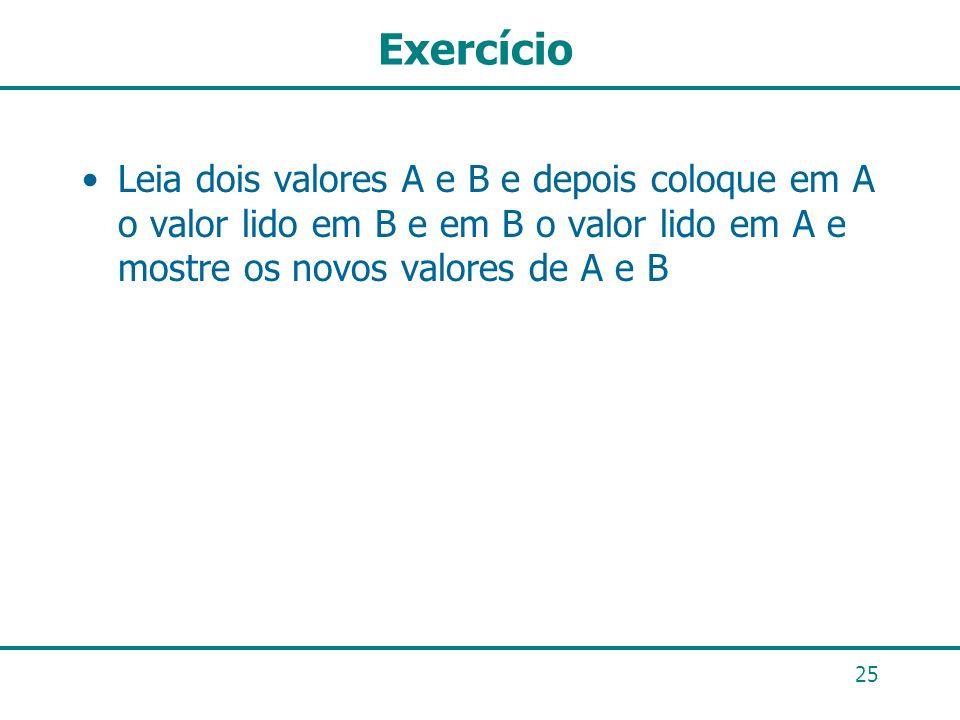Exercício Leia dois valores A e B e depois coloque em A o valor lido em B e em B o valor lido em A e mostre os novos valores de A e B 25