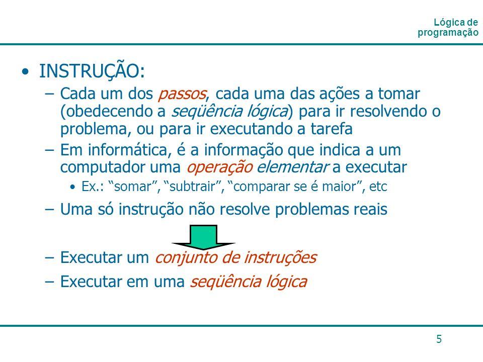 5 INSTRUÇÃO: –Cada um dos passos, cada uma das ações a tomar (obedecendo a seqüência lógica) para ir resolvendo o problema, ou para ir executando a ta