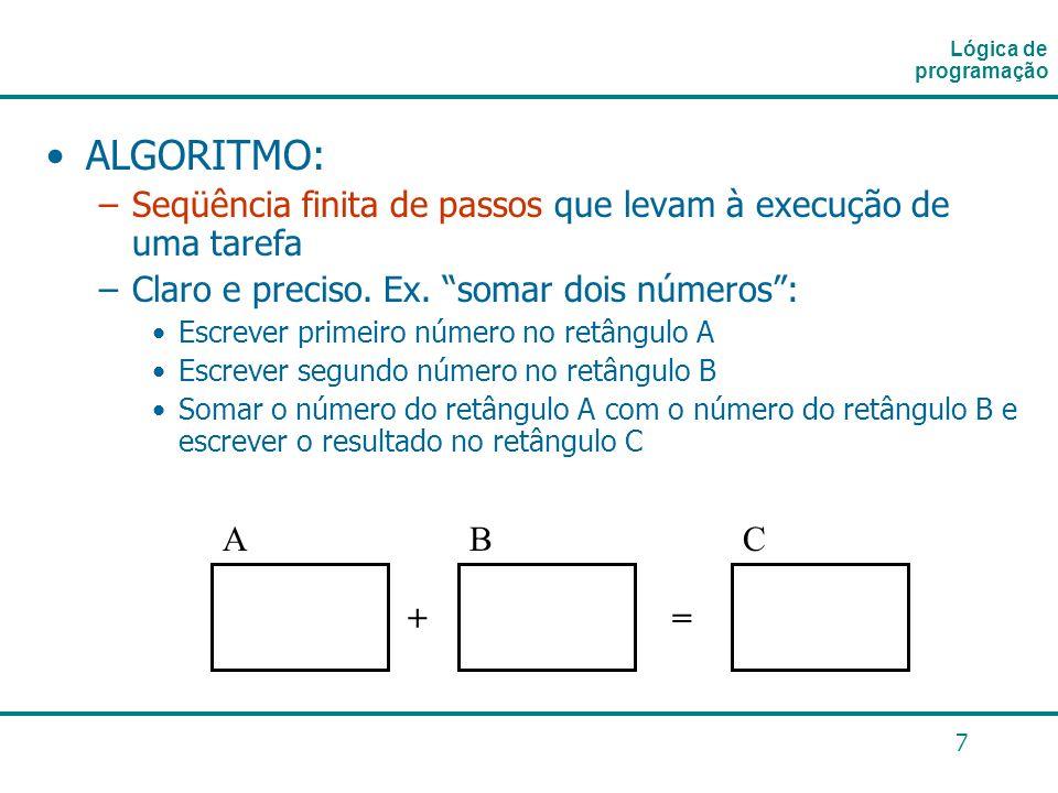 7 ALGORITMO: –Seqüência finita de passos que levam à execução de uma tarefa –Claro e preciso. Ex. somar dois números: Escrever primeiro número no retâ