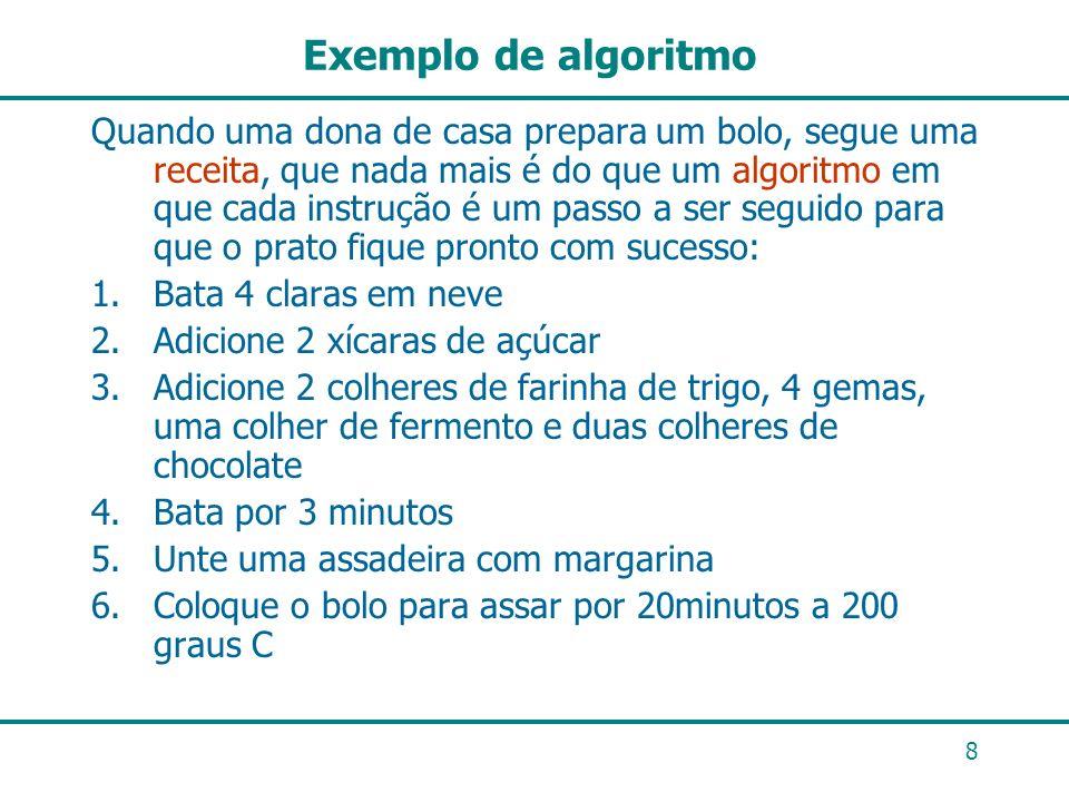 8 Exemplo de algoritmo Quando uma dona de casa prepara um bolo, segue uma receita, que nada mais é do que um algoritmo em que cada instrução é um pass